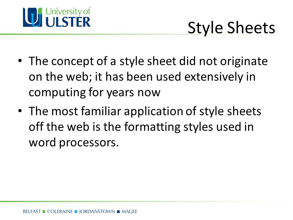 Style Sheets The concept of a style sheet did not originate on the web; it has been used extensively in computing for years now The most familiar application of style sheets off the web is the formatting styles used in word processors.