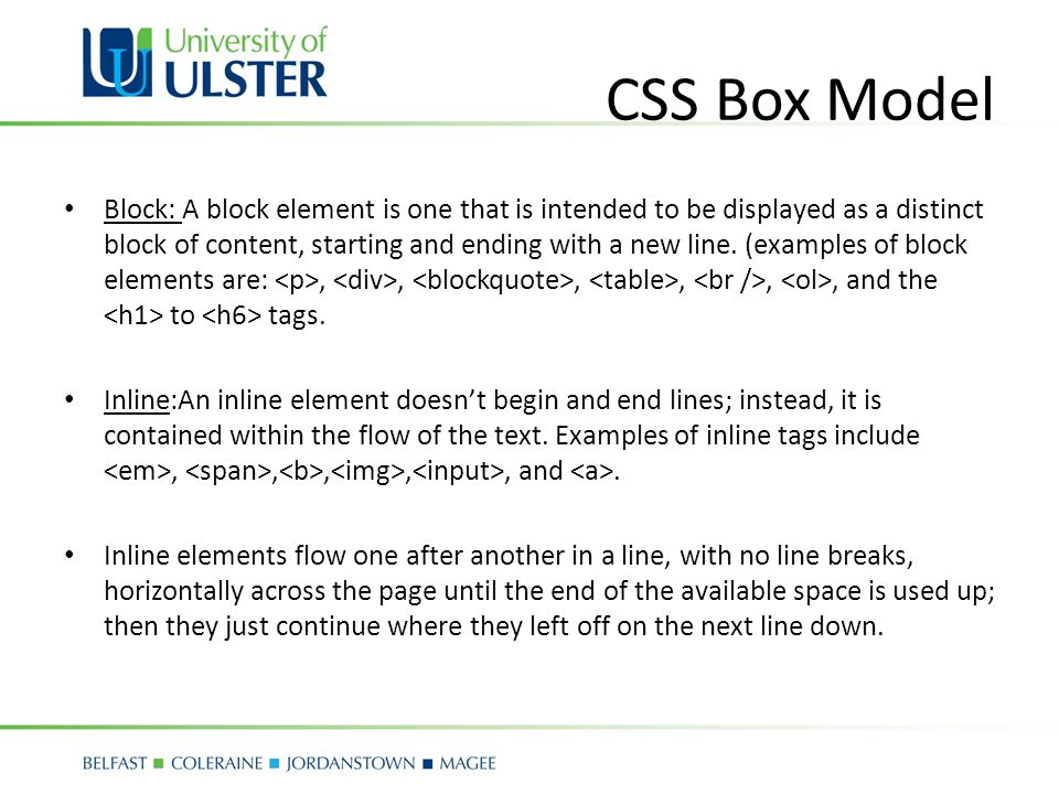 CSS Box Model Block: A block element is one that is intended to be displayed as a distinct block of content, starting and ending with a new line.