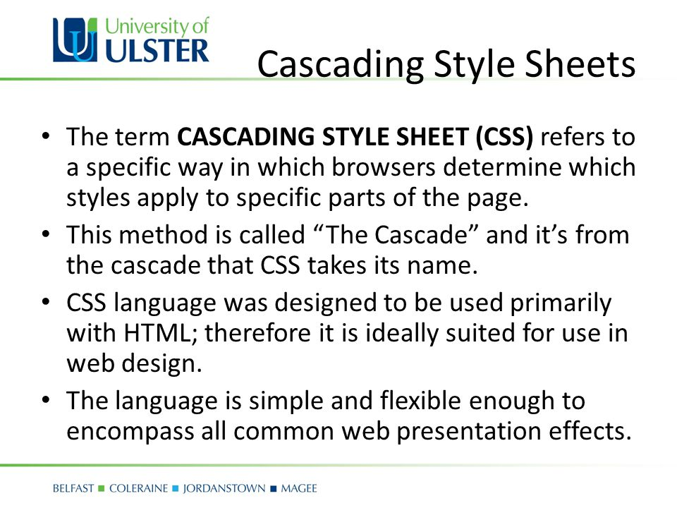 Cascading Style Sheets The term CASCADING STYLE SHEET (CSS) refers to a specific way in which browsers determine which styles apply to specific parts of the page.