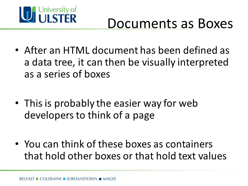 Documents as Boxes After an HTML document has been defined as a data tree, it can then be visually interpreted as a series of boxes This is probably the easier way for web developers to think of a page You can think of these boxes as containers that hold other boxes or that hold text values