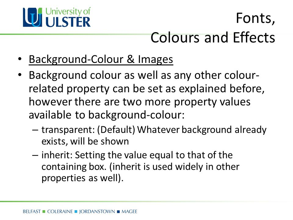 Fonts, Colours and Effects Background-Colour & Images Background colour as well as any other colour- related property can be set as explained before, however there are two more property values available to background-colour: – transparent: (Default) Whatever background already exists, will be shown – inherit: Setting the value equal to that of the containing box.