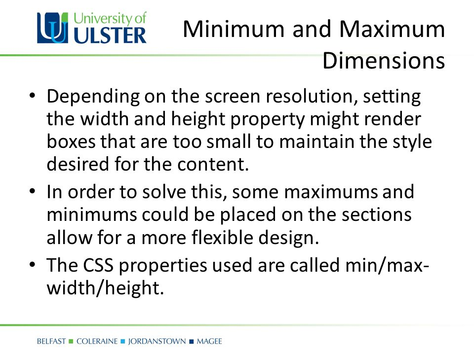 Minimum and Maximum Dimensions Depending on the screen resolution, setting the width and height property might render boxes that are too small to maintain the style desired for the content.