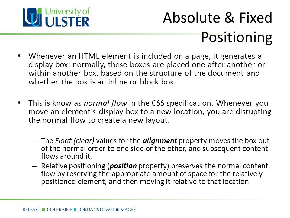 Absolute & Fixed Positioning Whenever an HTML element is included on a page, it generates a display box; normally, these boxes are placed one after another or within another box, based on the structure of the document and whether the box is an inline or block box.