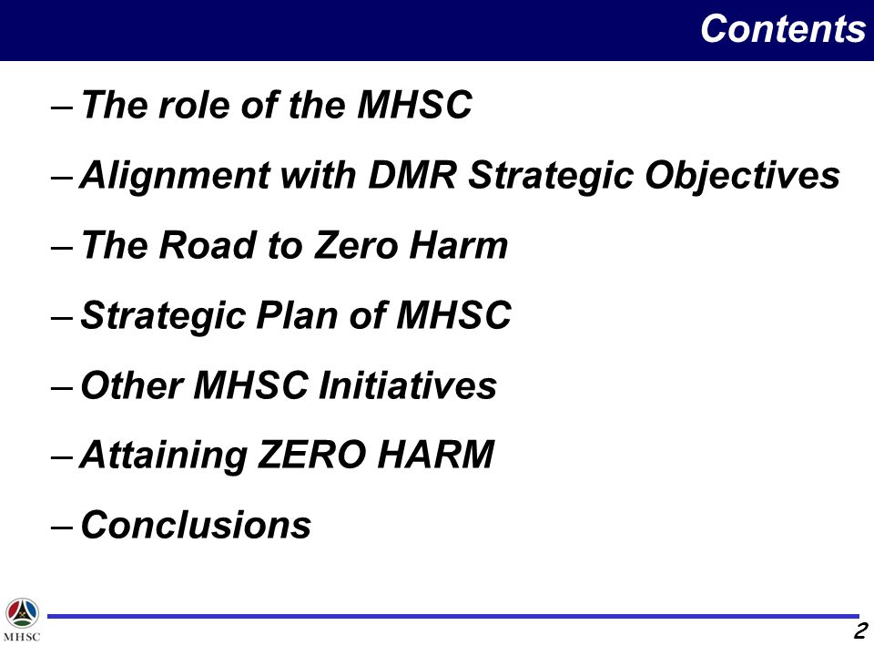 Contents –The role of the MHSC –Alignment with DMR Strategic Objectives –The Road to Zero Harm –Strategic Plan of MHSC –Other MHSC Initiatives –Attaining ZERO HARM –Conclusions 2