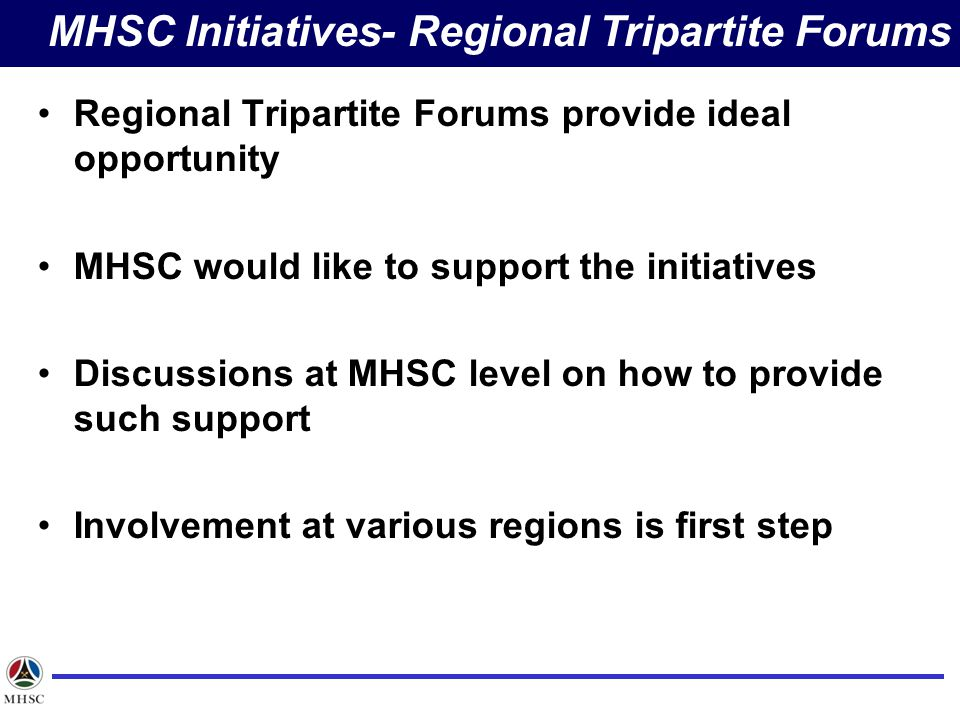 Regional Tripartite Forums provide ideal opportunity MHSC would like to support the initiatives Discussions at MHSC level on how to provide such support Involvement at various regions is first step MHSC Initiatives- Regional Tripartite Forums