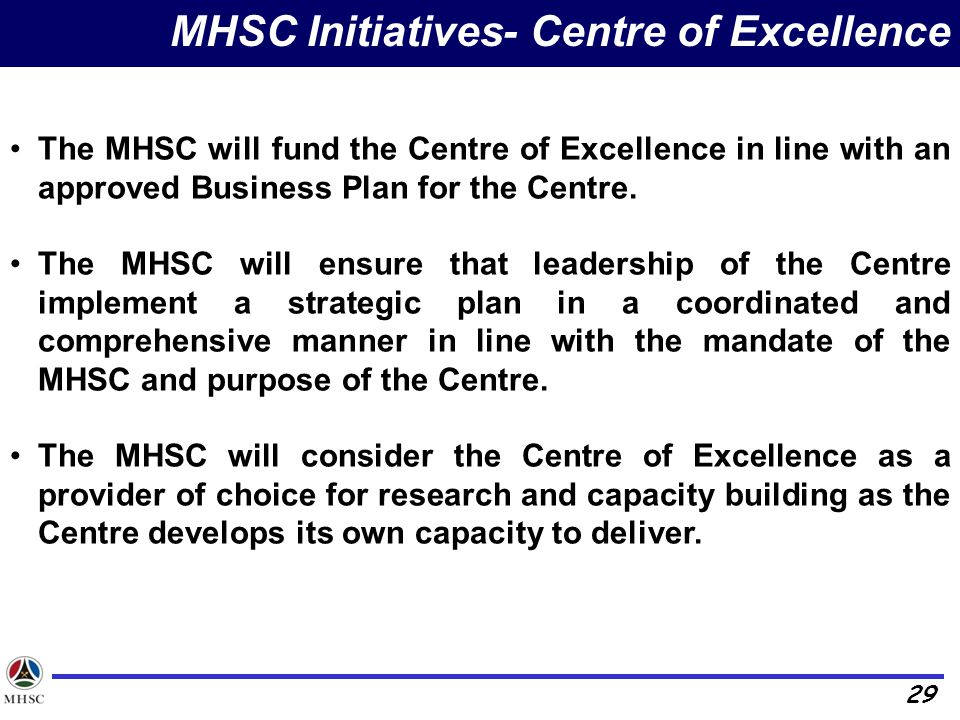 29 MHSC Initiatives- Centre of Excellence The MHSC will fund the Centre of Excellence in line with an approved Business Plan for the Centre.