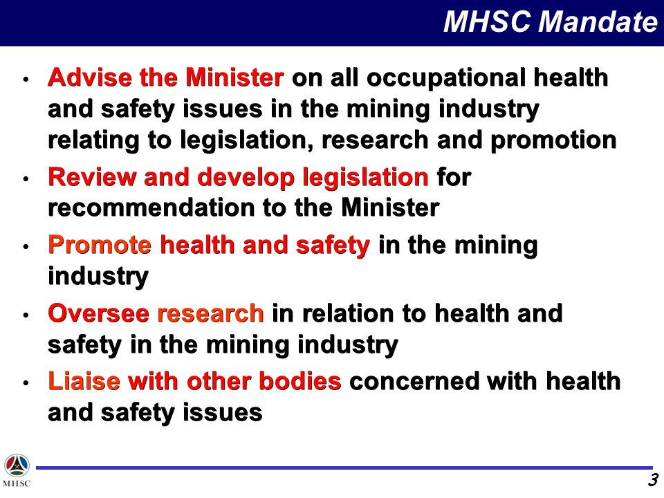 Advise the Minister on all occupational health and safety issues in the mining industry relating to legislation, research and promotion Review and develop legislation for recommendation to the Minister Promote health and safety in the mining industry Oversee research in relation to health and safety in the mining industry Liaise with other bodies concerned with health and safety issues 3 MHSC Mandate Advise the Minister on all occupational health and safety issues in the mining industry relating to legislation, research and promotion Review and develop legislation for recommendation to the Minister Promote health and safety in the mining industry Oversee research in relation to health and safety in the mining industry Liaise with other bodies concerned with health and safety issues