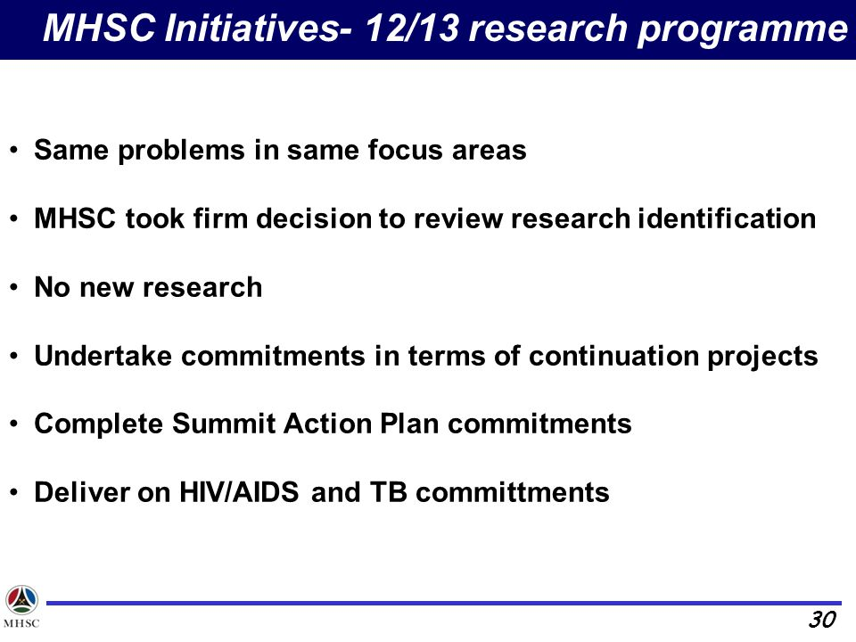 30 MHSC Initiatives- 12/13 research programme Same problems in same focus areas MHSC took firm decision to review research identification No new research Undertake commitments in terms of continuation projects Complete Summit Action Plan commitments Deliver on HIV/AIDS and TB committments