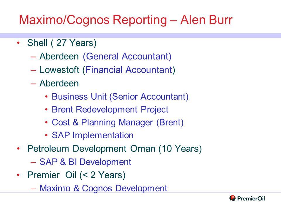 Maximo/Cognos Reporting – Alen Burr Shell ( 27 Years) –Aberdeen (General Accountant) –Lowestoft (Financial Accountant) –Aberdeen Business Unit (Senior