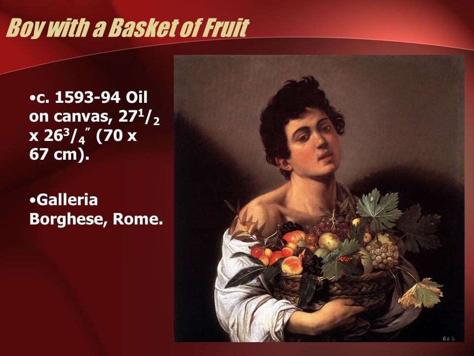 "Boy with a Basket of Fruit c. 1593-94 Oil on canvas, 27 1 / 2 x 26 3 / 4 "" (70 x 67 cm). Galleria Borghese, Rome."