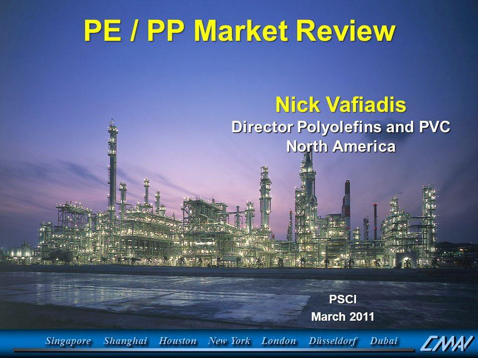 PSCI March 2011 PE / PP Market Review SingaporeSingaporeShanghaiShanghaiHoustonHouston New York LondonLondonDüsseldorfDüsseldorfDubaiDubai Nick Vafiadis Director Polyolefins and PVC North America PSCI March 2011