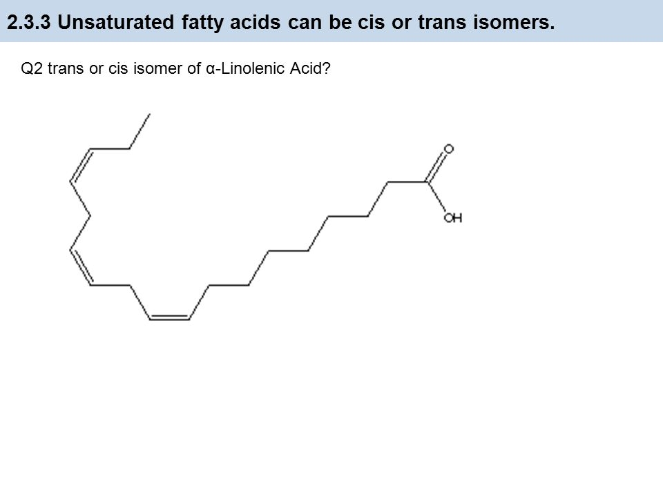 2.3.3 Unsaturated fatty acids can be cis or trans isomers. Q1 trans or cis isomers