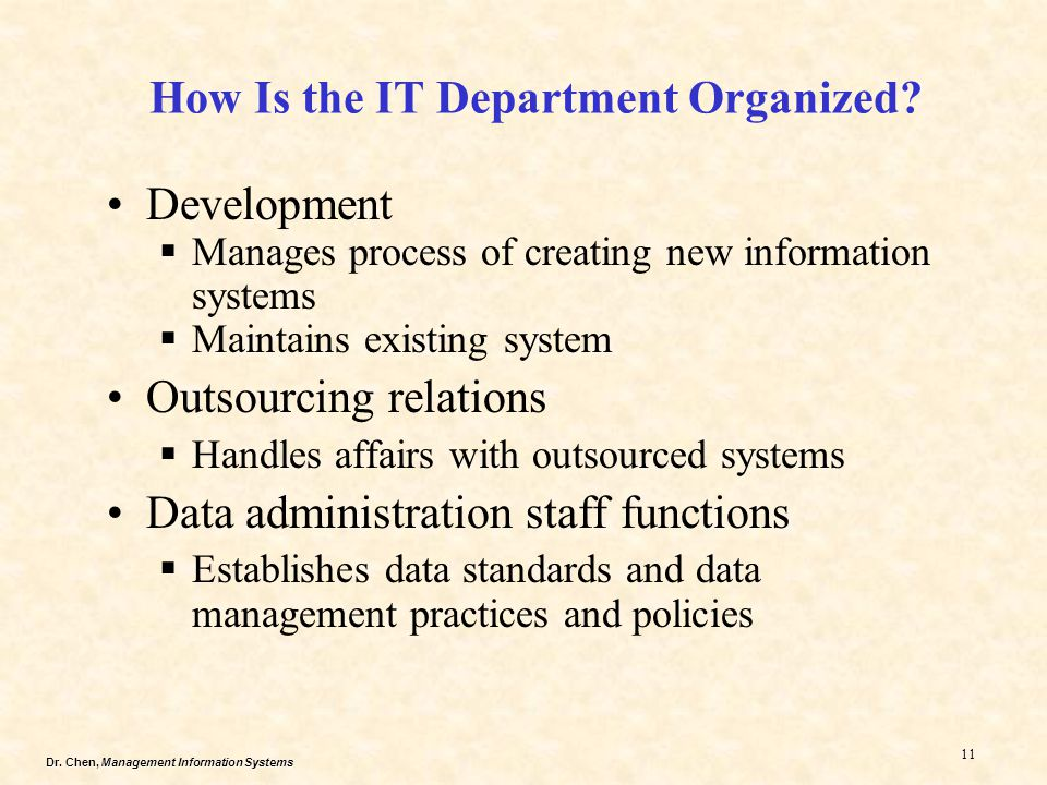 Dr. Chen, Management Information Systems 11 How Is the IT Department Organized? Development  Manages process of creating new information systems  Ma