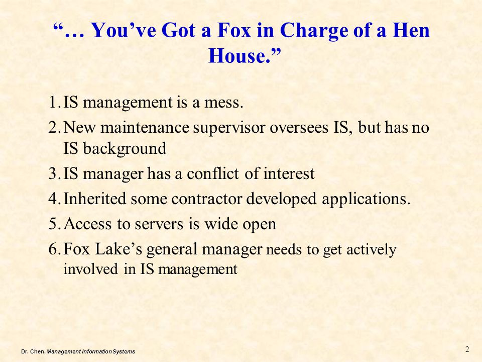 """Dr. Chen, Management Information Systems """"… You've Got a Fox in Charge of a Hen House."""" 1.IS management is a mess. 2.New maintenance supervisor overse"""