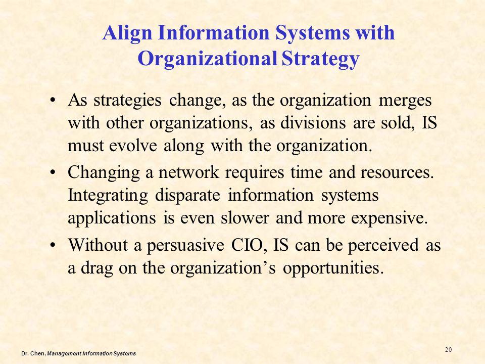 Dr. Chen, Management Information Systems 20 Align Information Systems with Organizational Strategy As strategies change, as the organization merges wi