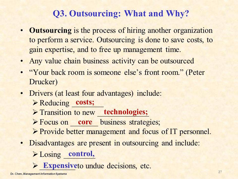 Dr. Chen, Management Information Systems 27 Q3. Outsourcing: What and Why? Outsourcing is the process of hiring another organization to perform a serv