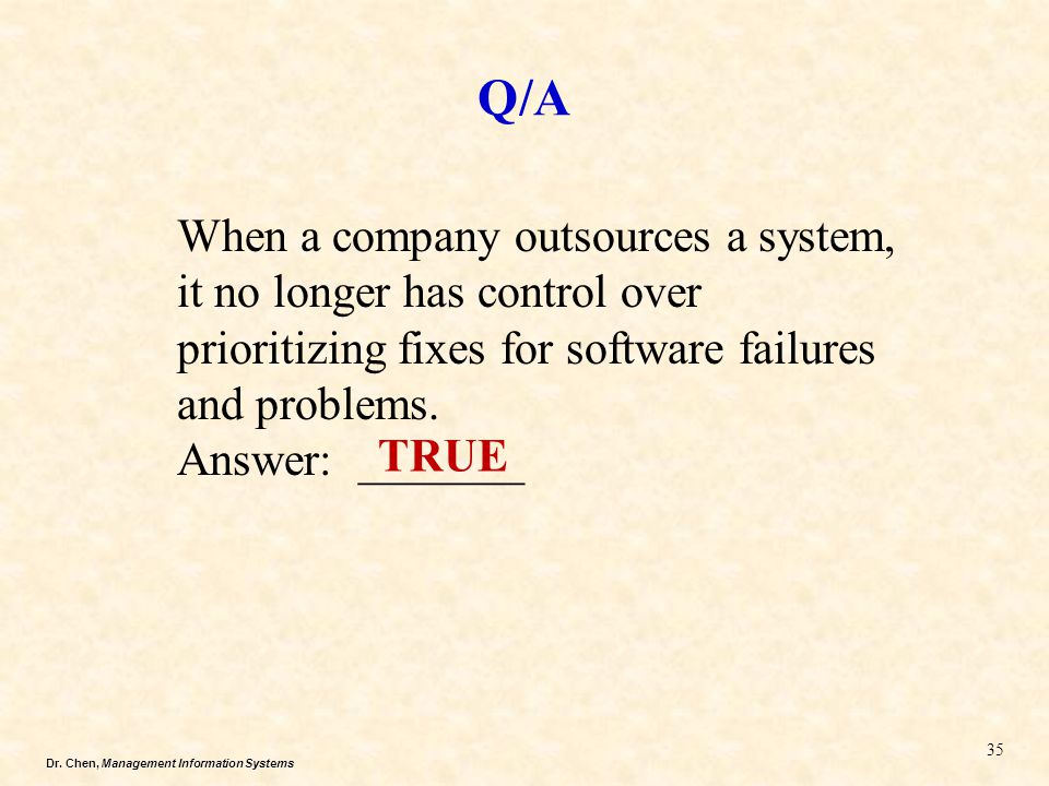Dr. Chen, Management Information Systems Q/A 35 When a company outsources a system, it no longer has control over prioritizing fixes for software fail