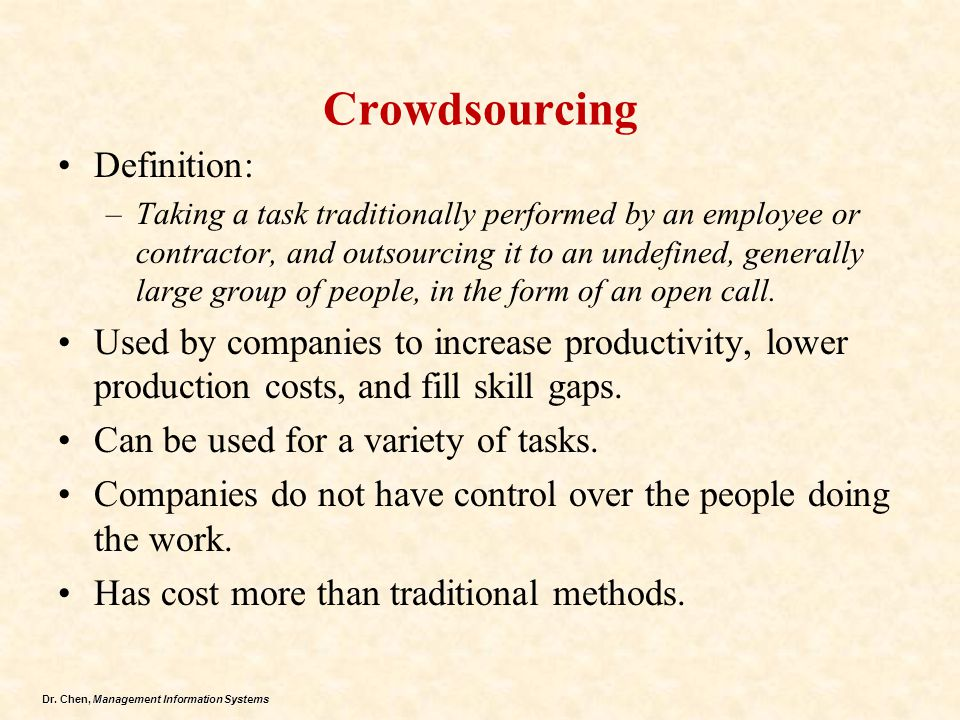 Dr. Chen, Management Information Systems Crowdsourcing Definition: –Taking a task traditionally performed by an employee or contractor, and outsourcin