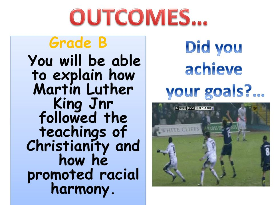 Grade B You will be able to explain how Martin Luther King Jnr followed the teachings of Christianity and how he promoted racial harmony. Grade B You