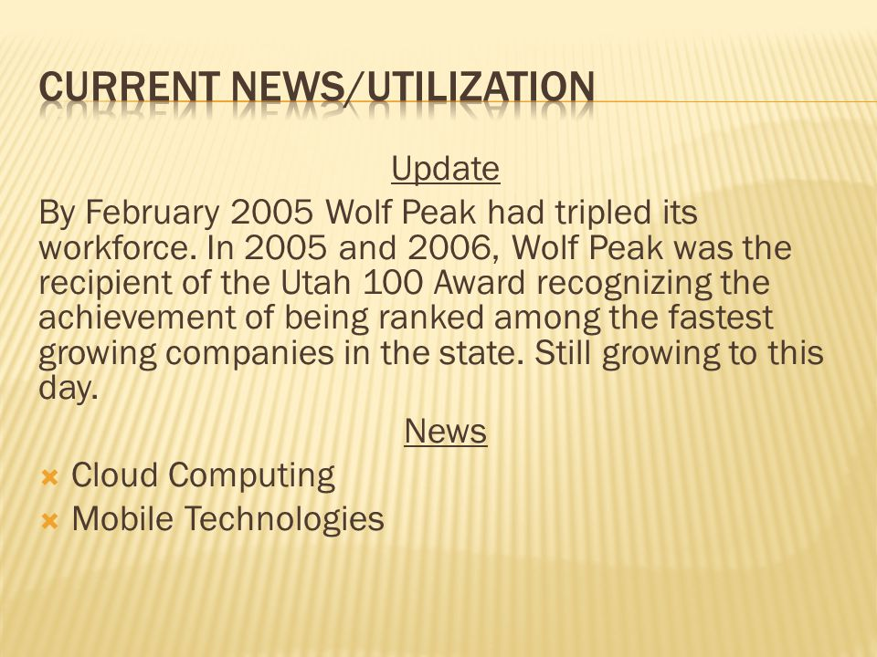 Update By February 2005 Wolf Peak had tripled its workforce. In 2005 and 2006, Wolf Peak was the recipient of the Utah 100 Award recognizing the achie