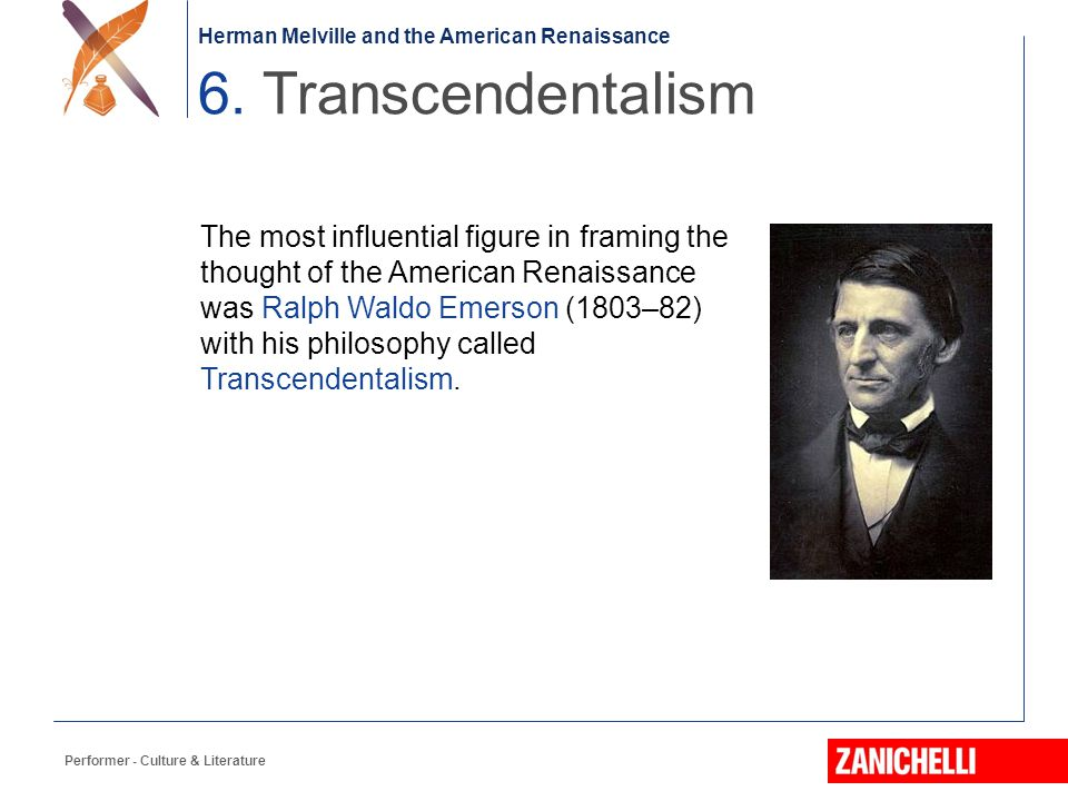 Herman Melville and the American Renaissance Performer - Culture & Literature The most influential figure in framing the thought of the American Renaissance was Ralph Waldo Emerson (1803–82) with his philosophy called Transcendentalism.