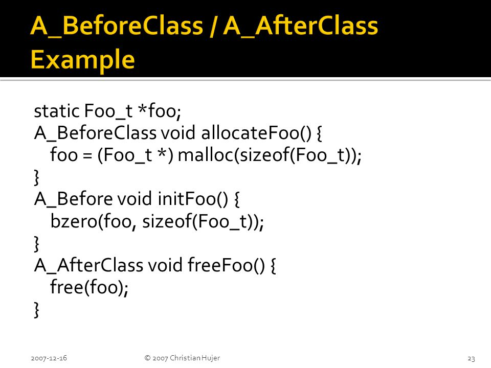 static Foo_t *foo; A_BeforeClass void allocateFoo() { foo = (Foo_t *) malloc(sizeof(Foo_t)); } A_Before void initFoo() { bzero(foo, sizeof(Foo_t)); } A_AfterClass void freeFoo() { free(foo); } 2007-12-1623© 2007 Christian Hujer