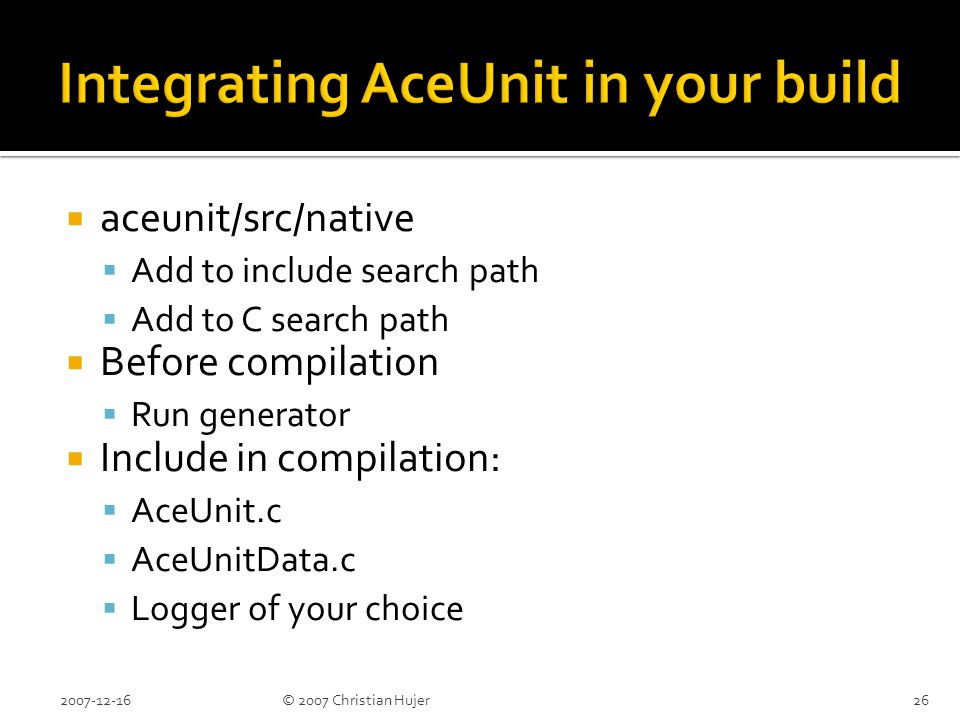  aceunit/src/native  Add to include search path  Add to C search path  Before compilation  Run generator  Include in compilation:  AceUnit.c  AceUnitData.c  Logger of your choice 2007-12-1626© 2007 Christian Hujer