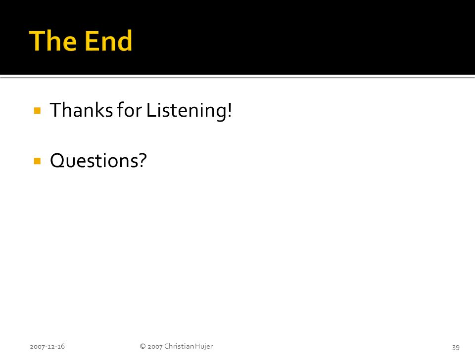  Thanks for Listening!  Questions 2007-12-16© 2007 Christian Hujer39