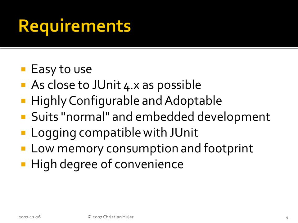  Easy to use  As close to JUnit 4.x as possible  Highly Configurable and Adoptable  Suits normal and embedded development  Logging compatible with JUnit  Low memory consumption and footprint  High degree of convenience 2007-12-164© 2007 Christian Hujer