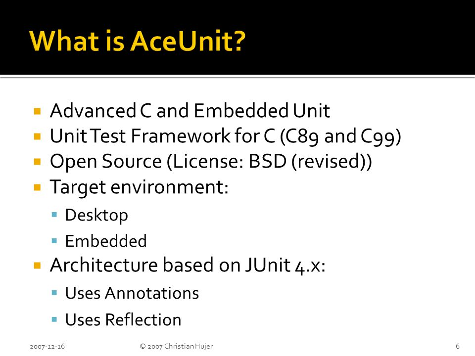  Advanced C and Embedded Unit  Unit Test Framework for C (C89 and C99)  Open Source (License: BSD (revised))  Target environment:  Desktop  Embedded  Architecture based on JUnit 4.x:  Uses Annotations  Uses Reflection 2007-12-166© 2007 Christian Hujer