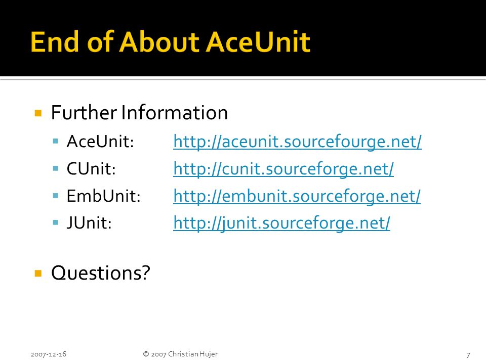  Verification is done with Assertions  See AceUnit documentation for list  You can define your own Assertions  Pattern: assertXXX(message, params)  #define ACEUNIT_EMBEDDED:  message is ignored  Instead uses line number as uint16_t 2007-12-1618© 2007 Christian Hujer