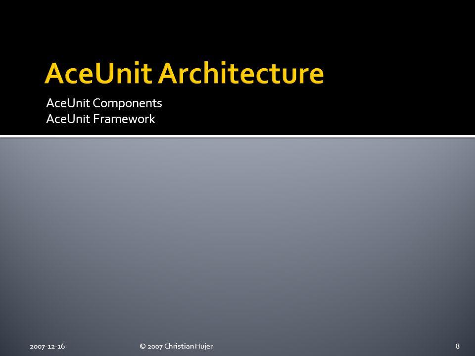 AceUnit Components AceUnit Framework 2007-12-16© 2007 Christian Hujer8