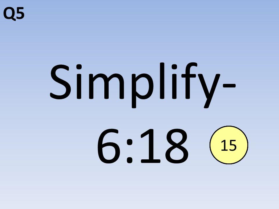 Q5 Simplify- 6:18 End123456789101112131415