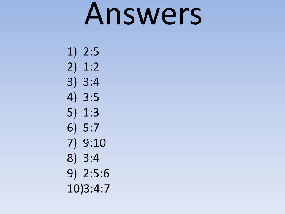 Answers 1)2:5 2)1:2 3)3:4 4)3:5 5)1:3 6)5:7 7)9:10 8)3:4 9)2:5:6 10)3:4:7