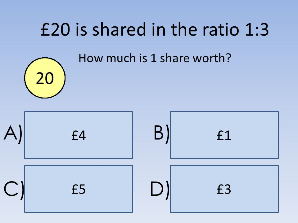 £5 £4 £3 £1 A)B) C)D) £20 is shared in the ratio 1:3 How much is 1 share worth? End1234567891011121314151617181920