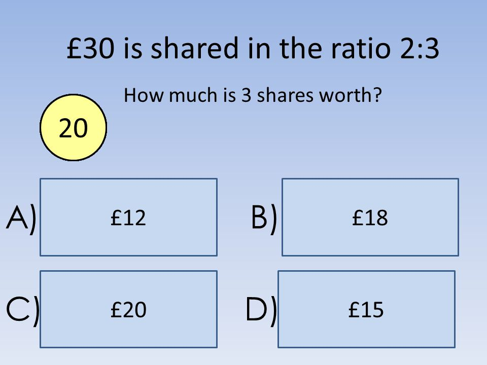 £18£12 £15£20 A)B) C)D) £30 is shared in the ratio 2:3 How much is 3 shares worth? End1234567891011121314151617181920