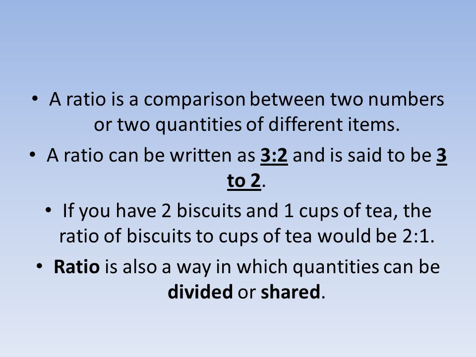 A ratio is a comparison between two numbers or two quantities of different items. A ratio can be written as 3:2 and is said to be 3 to 2. If you have