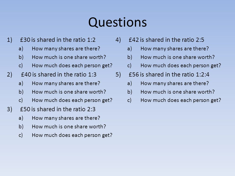 Questions 1)£30 is shared in the ratio 1:2 a)How many shares are there? b)How much is one share worth? c)How much does each person get? 2) £40 is shar