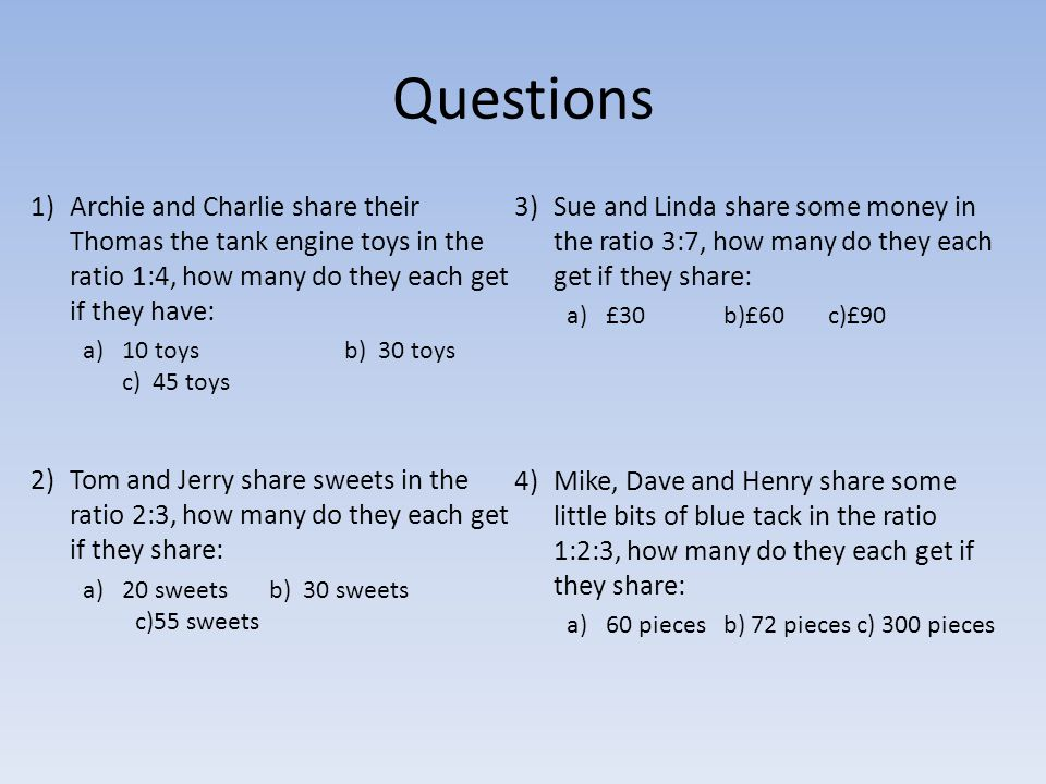 Questions 1)Archie and Charlie share their Thomas the tank engine toys in the ratio 1:4, how many do they each get if they have: a)10 toysb) 30 toys c