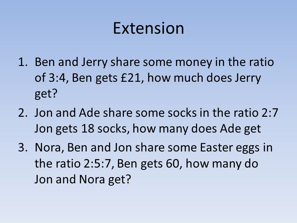 Extension 1.Ben and Jerry share some money in the ratio of 3:4, Ben gets £21, how much does Jerry get? 2.Jon and Ade share some socks in the ratio 2:7