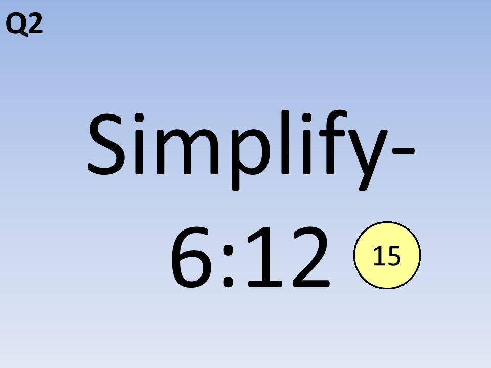 Q2 Simplify- 6:12 End123456789101112131415