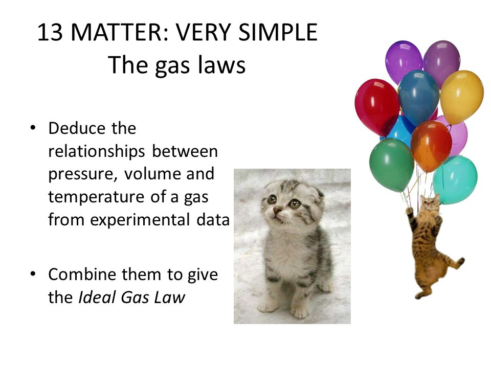 13 MATTER: VERY SIMPLE The gas laws Deduce the relationships between pressure, volume and temperature of a gas from experimental data Combine them to give the Ideal Gas Law