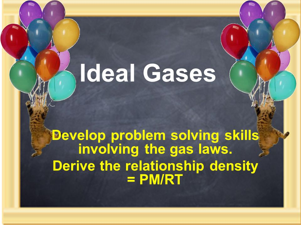 Ideal Gases Develop problem solving skills involving the gas laws.