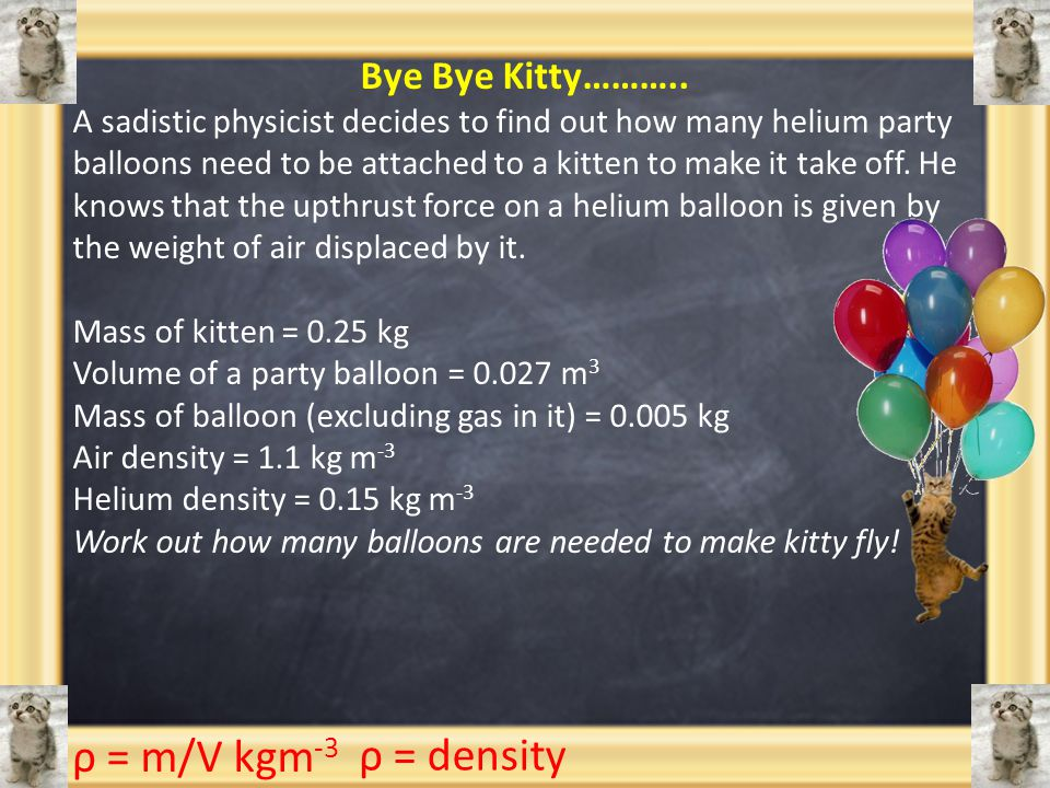 Bye Bye Kitty……….. A sadistic physicist decides to find out how many helium party balloons need to be attached to a kitten to make it take off. He kno