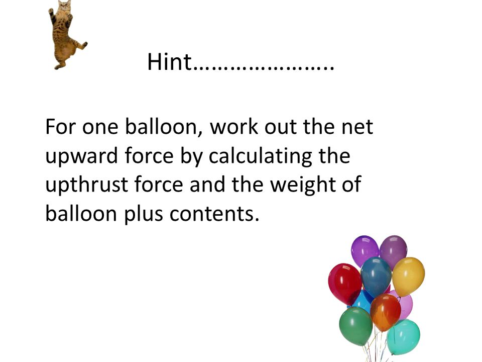 Hint………………….. Hint: For one balloon, work out the net upward force by calculating the up thrust force and the weight of balloon plus contents. For one