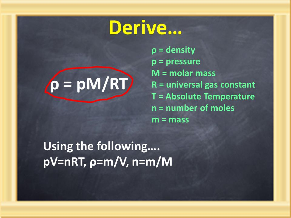Derive… ρ = pM/RT ρ = density p = pressure M = molar mass R = universal gas constant T = Absolute Temperature n = number of moles m = mass Using the f