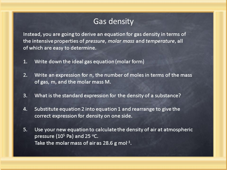 Gas density Instead, you are going to derive an equation for gas density in terms of the intensive properties of pressure, molar mass and temperature, all of which are easy to determine.