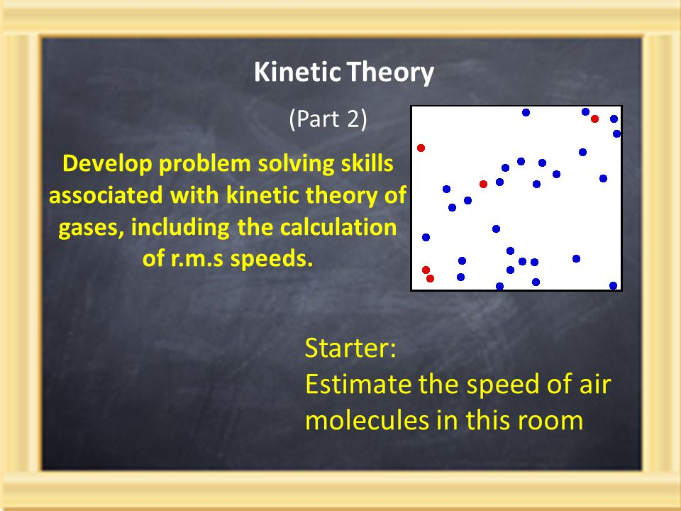 Kinetic Theory Develop problem solving skills associated with kinetic theory of gases, including the calculation of r.m.s speeds. (Part 2) Starter: Es