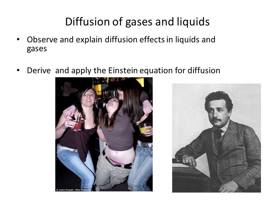 Diffusion of gases and liquids Observe and explain diffusion effects in liquids and gases Derive and apply the Einstein equation for diffusion