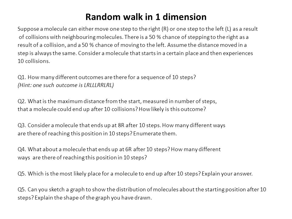 Random walk in 1 dimension Suppose a molecule can either move one step to the right (R) or one step to the left (L) as a result of collisions with nei